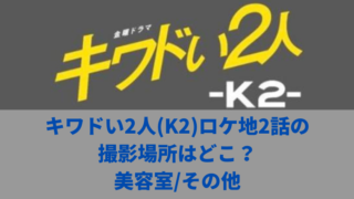 キワドい2人(K2)ロケ地2話の撮影場所はどこ?美容室/その他